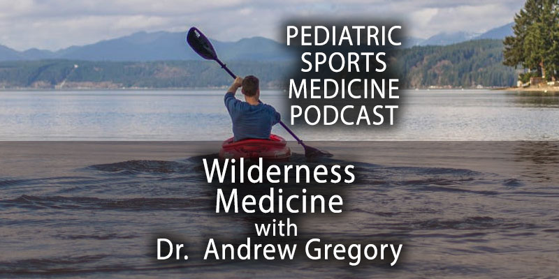 Pediatric Sports Medicine Podcast: Wilderness Medicine with Dr. Andrew Gregory