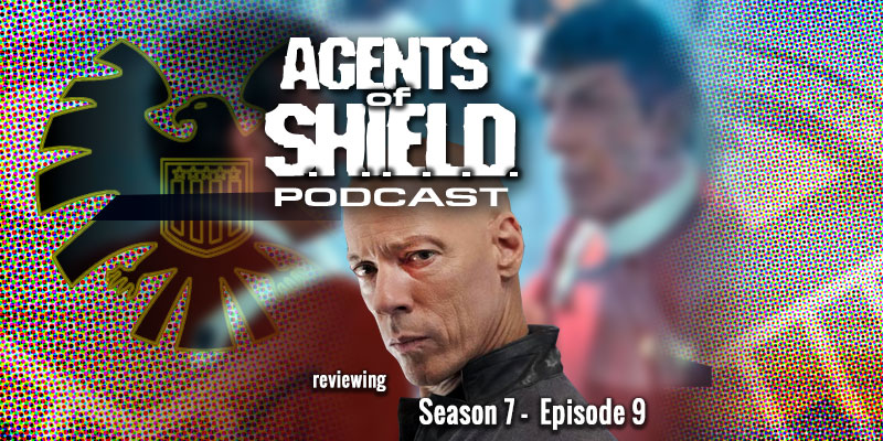 "Agents Of SHIELD Podcast - Season 7, Episode 9 ""As I Have Always Been"""
