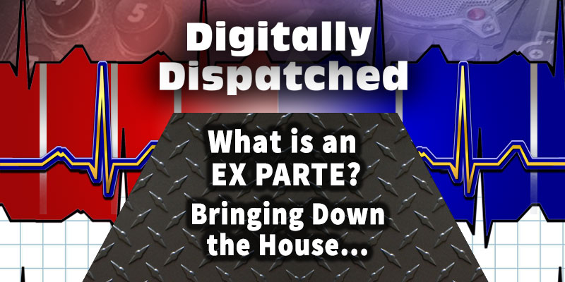 Digitally Dispatched Podcast: What is an Ex Parte? Bringing Down The House...